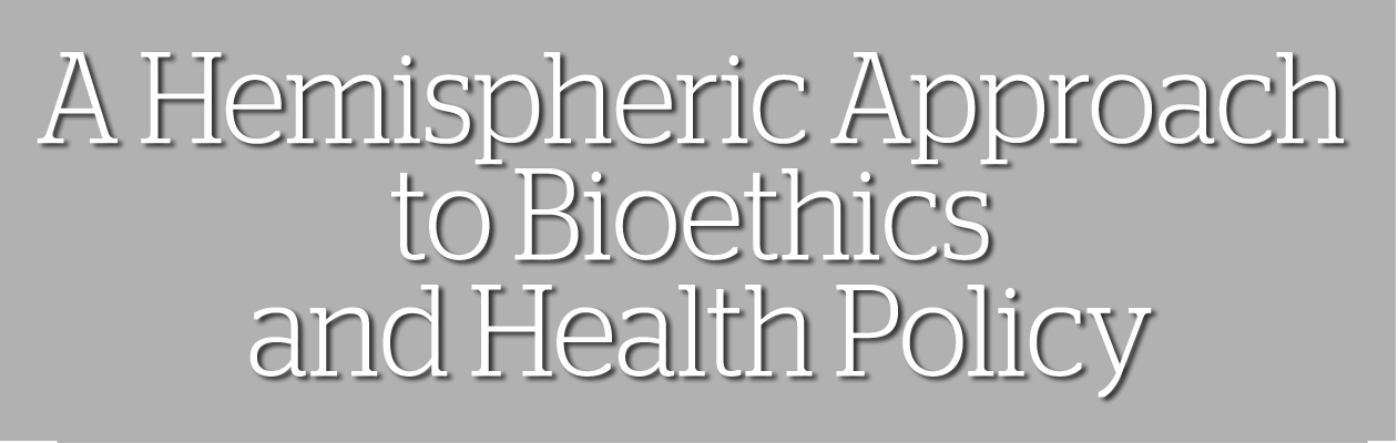 A Hemispheric Approach to Bioetchics and Heath Policy